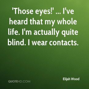 'Those eyes!' ... I've heard that my whole life. I'm actually quite blind. I wear contacts.