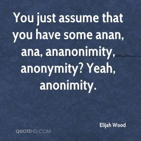 Elijah Wood - You just assume that you have some anan, ana, ananonimity, anonymity? Yeah, anonimity.