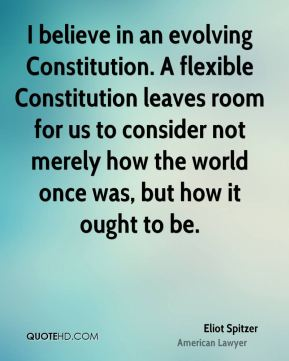 I believe in an evolving Constitution. A flexible Constitution leaves room for us to consider not merely how the world once was, but how it ought to be.