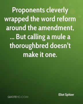 Eliot Spitzer - Proponents cleverly wrapped the word reform around the amendment, ... But calling a mule a thoroughbred doesn't make it one.