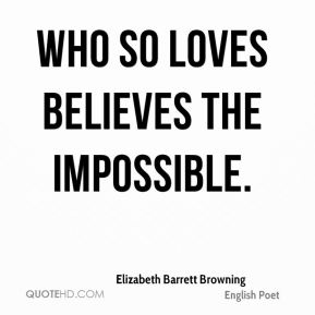 Elizabeth Barrett Browning - Who so loves believes the impossible.