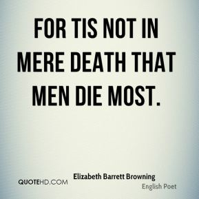 For tis not in mere death that men die most.