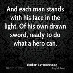 And each man stands with his face in the light. Of his own drawn sword, ready to do what a hero can.