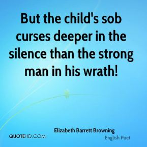 Elizabeth Barrett Browning - But the child's sob curses deeper in the silence than the strong man in his wrath!