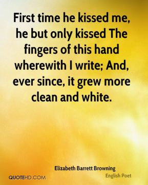 First time he kissed me, he but only kissed The fingers of this hand wherewith I write; And, ever since, it grew more clean and white.