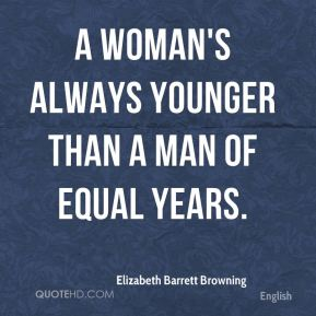 A woman's always younger than a man of equal years.