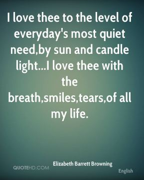 I love thee to the level of everyday's most quiet need,by sun and candle light...I love thee with the breath,smiles,tears,of all my life.