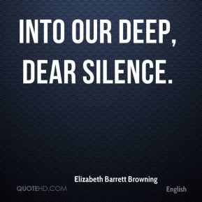 Elizabeth Barrett Browning - Into our deep, dear silence.
