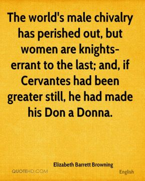 The world's male chivalry has perished out, but women are knights-errant to the last; and, if Cervantes had been greater still, he had made his Don a Donna.