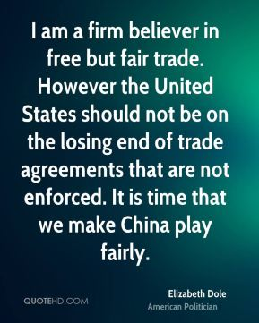 Elizabeth Dole - I am a firm believer in free but fair trade. However the United States should not be on the losing end of trade agreements that are not enforced. It is time that we make China play fairly.