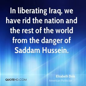 Elizabeth Dole - In liberating Iraq, we have rid the nation and the rest of the world from the danger of Saddam Hussein.