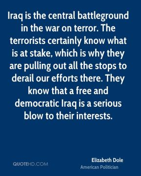 Elizabeth Dole - Iraq is the central battleground in the war on terror. The terrorists certainly know what is at stake, which is why they are pulling out all the stops to derail our efforts there. They know that a free and democratic Iraq is a serious blow to their interests.