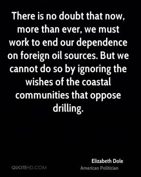 Elizabeth Dole - There is no doubt that now, more than ever, we must work to end our dependence on foreign oil sources. But we cannot do so by ignoring the wishes of the coastal communities that oppose drilling.