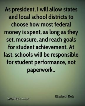 Elizabeth Dole - As president, I will allow states and local school districts to choose how most federal money is spent, as long as they set, measure, and reach goals for student achievement. At last, schools will be responsible for student performance, not paperwork.