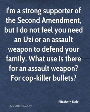 Elizabeth Dole - I'm a strong supporter of the Second Amendment, but I do not feel you need an Uzi or an assault weapon to defend your family. What use is there for an assault weapon? For cop-killer bullets?