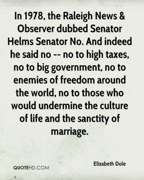 Elizabeth Dole - In 1978, the Raleigh News & Observer dubbed Senator Helms Senator No. And indeed he said no -- no to high taxes, no to big government, no to enemies of freedom around the world, no to those who would undermine the culture of life and the sanctity of marriage.