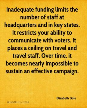 Elizabeth Dole - Inadequate funding limits the number of staff at headquarters and in key states. It restricts your ability to communicate with voters. It places a ceiling on travel and travel staff. Over time, it becomes nearly impossible to sustain an effective campaign.