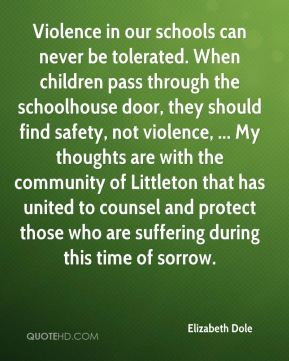 Elizabeth Dole - Violence in our schools can never be tolerated. When children pass through the schoolhouse door, they should find safety, not violence, ... My thoughts are with the community of Littleton that has united to counsel and protect those who are suffering during this time of sorrow.