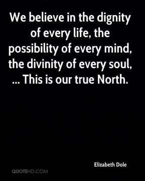 Elizabeth Dole - We believe in the dignity of every life, the possibility of every mind, the divinity of every soul, ... This is our true North.