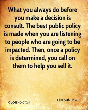 Elizabeth Dole - What you always do before you make a decision is consult. The best public policy is made when you are listening to people who are going to be impacted. Then, once a policy is determined, you call on them to help you sell it.