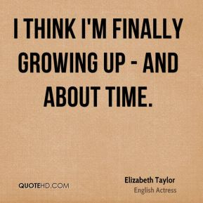 Elizabeth Taylor - I think I'm finally growing up - and about time.