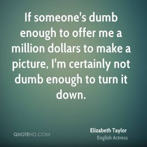 Elizabeth Taylor - If someone's dumb enough to offer me a million dollars to make a picture, I'm certainly not dumb enough to turn it down.