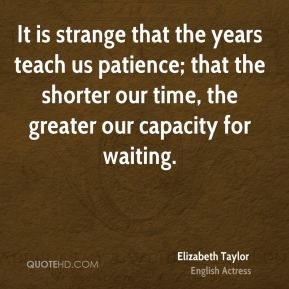 Elizabeth Taylor - It is strange that the years teach us patience; that the shorter our time, the greater our capacity for waiting.