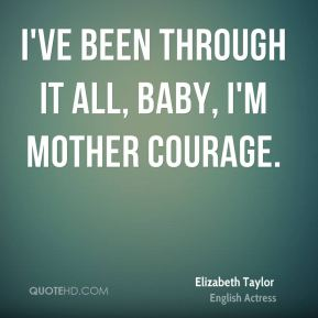 I've been through it all, baby, I'm mother courage.