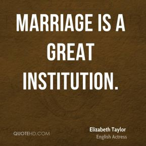Elizabeth Taylor - Marriage is a great institution.