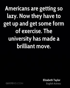 Elizabeth Taylor - Americans are getting so lazy. Now they have to get up and get some form of exercise. The university has made a brilliant move.