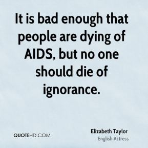 Elizabeth Taylor - It is bad enough that people are dying of AIDS, but no one should die of ignorance.
