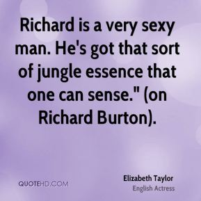 "Elizabeth Taylor - Richard is a very sexy man. He's got that sort of jungle essence that one can sense."" (on Richard Burton)."
