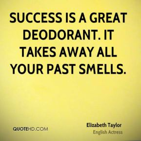 Elizabeth Taylor - Success is a great deodorant. It takes away all your past smells.