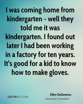 Ellen DeGeneres - I was coming home from kindergarten - well they told me it was kindergarten. I found out later I had been working in a factory for ten years. It's good for a kid to know how to make gloves.