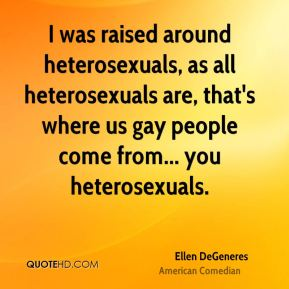 I was raised around heterosexuals, as all heterosexuals are, that's where us gay people come from... you heterosexuals.