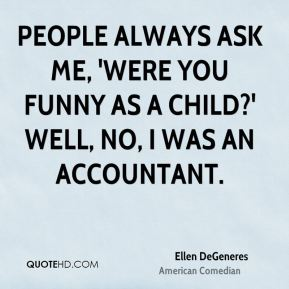 Ellen DeGeneres - People always ask me, 'Were you funny as a child?' Well, no, I was an accountant.