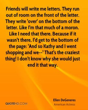 Friends will write me letters. They run out of room on the front of the letter. They write 'over' on the bottom of the letter. Like I'm that much of a moron. Like I need that there. Because if it wasn't there, I'd get to the bottom of the page: 'And so Kathy and I went shopping and we--' That's the craziest thing! I don't know why she would just end it that way.