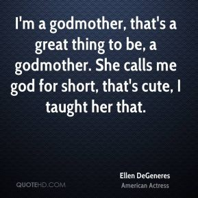 I'm a godmother, that's a great thing to be, a godmother. She calls me god for short, that's cute, I taught her that.