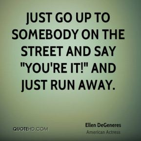"""Ellen DeGeneres - Just go up to somebody on the street and say """"You're it!"""" and just run away."""