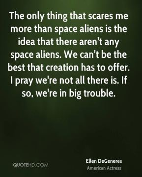 Ellen DeGeneres - The only thing that scares me more than space aliens is the idea that there aren't any space aliens. We can't be the best that creation has to offer. I pray we're not all there is. If so, we're in big trouble.