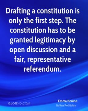 Emma Bonino - Drafting a constitution is only the first step. The constitution has to be granted legitimacy by open discussion and a fair, representative referendum.