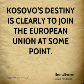 Emma Bonino - Kosovo's destiny is clearly to join the European Union at some point.