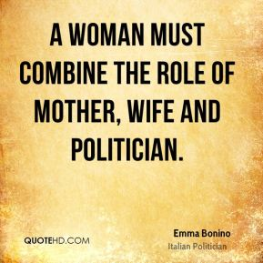 Emma Bonino - A woman must combine the role of mother, wife and politician.