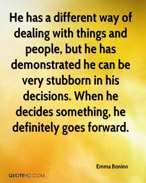 Emma Bonino - He has a different way of dealing with things and people, but he has demonstrated he can be very stubborn in his decisions. When he decides something, he definitely goes forward.