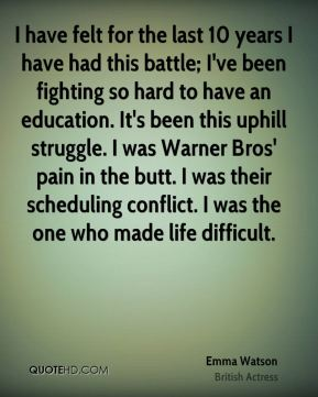I have felt for the last 10 years I have had this battle; I've been fighting so hard to have an education. It's been this uphill struggle. I was Warner Bros' pain in the butt. I was their scheduling conflict. I was the one who made life difficult.