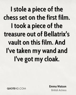 I stole a piece of the chess set on the first film. I took a piece of the treasure out of Bellatrix's vault on this film. And I've taken my wand and I've got my cloak.
