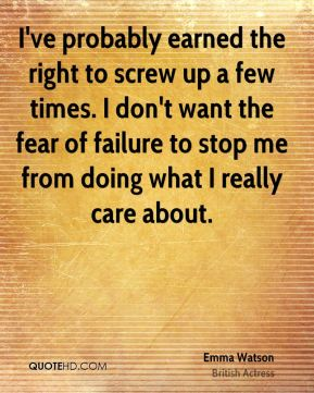 I've probably earned the right to screw up a few times. I don't want the fear of failure to stop me from doing what I really care about.