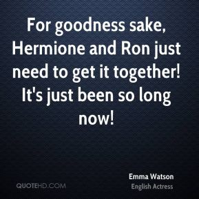 Emma Watson - For goodness sake, Hermione and Ron just need to get it together! It's just been so long now!