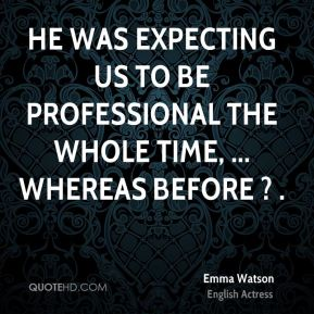 Emma Watson - He was expecting us to be professional the whole time, ... whereas before ? .