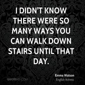 Emma Watson - I didn't know there were so many ways you can walk down stairs until that day.